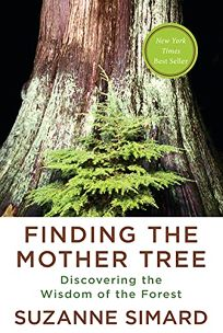 Nonfiction Book Review: Finding the Mother Tree: Discovering How the Forest Is Wired for Intelligence and Healing by Suzanne Simard. Knopf, $27.95 (368p) ISBN 978-0-525656-09-8