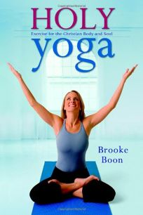 Holy Yoga: Exercise for the Christian Body and Soul