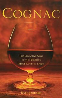 COGNAC: The Seductive Saga of the Worlds Most Coveted Spirit