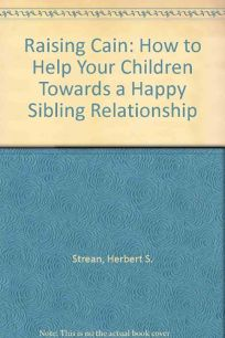 Raising Cain: How to Help Your Children Achieve a Happy Sibling Relationship