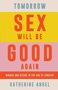 Nonfiction Book Review: Tomorrow Sex Will Be Good Again: Women and Desire in the Age of Consent by Katherine Angel. Verso, $19.95 (128p) ISBN 978-1-78873-916-0