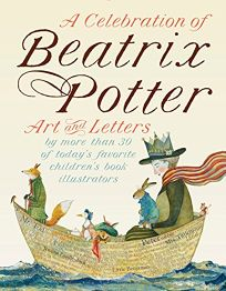 A Celebration of Beatrix Potter: Art and Letters by More Than 30 of Today's Favorite Children's Book Illustrators