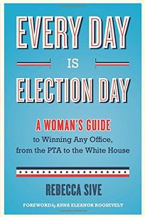Every Day Is Election Day: A Woman's Guide to Winning Any Office from the PTA to the White House