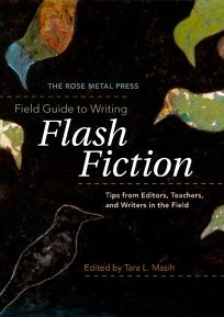 The Rose Metal Press Field Guide to Writing Flash Fiction: Tips from Editors