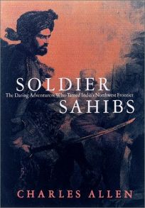 SOLDIER SAHIBS: The Daring Adventurers Who Tamed Indias Northwest Frontier