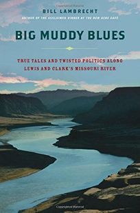 BIG MUDDY BLUES: True Tales and Twisted Politics Along Lewis and Clarks Missouri River