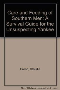 Care and Feeding of Southern Men: A Survival Guide for the Unsuspecting Yankee