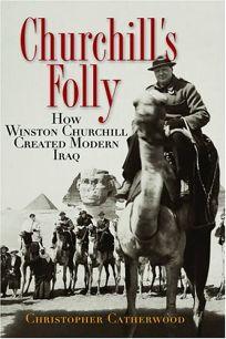 CHURCHILLS FOLLY: How Winston Churchill Created Modern Iraq