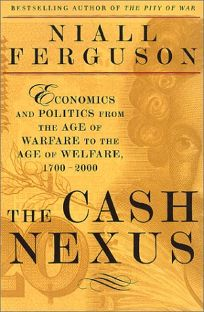 The Cash Nexus: Economics and Politics from the Age of Warfare Through the Age of Welfare