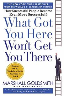 What Got You Here Wont Get You There: How Successful People Become Even More Successful