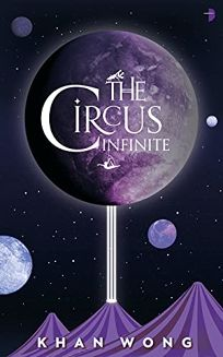 Sci-Fi/Fantasy/Horror Book Review: The Circus Infinite by Khan Wong. Angry Robot, $14.99 trade paper (400p) ISBN 978-0-85766-968-1