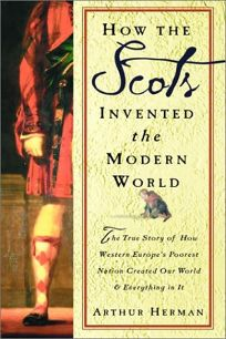 HOW THE SCOTS INVENTED THE MODERN WORLD: The True Story of How Western Europes Poorest Nation Created Our World & Everything in It