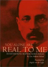 YOU ALONE ARE REAL TO ME: Remembering Rainer Maria Rilke