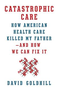 Catastrophic Care: How American Health Care Killed My Father%E2%80%94and How We Can Fix It