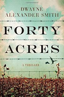 Fiction Book Review: Forty Acres by Dwayne Alexander Smith. Atria, $25 (384p) ISBN 978-1-4767-3053-0