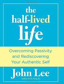 The Half Lived Life: Overcoming Passivity and Rediscovering Your Authentic Self