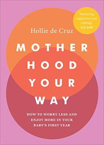 Motherhood Your Way: How to Worry Less and Enjoy More in Your Baby's First Year