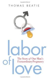 Labor of Love: The Story of One Mans Extraordinary Pregnancy