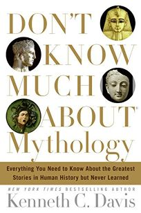 Dont Know Much About Mythology: Everything You Need to Know About the Greatest Stories in Human History but Never Learned
