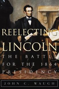Reelecting Lincoln: The Battle for the 1864 Presidency