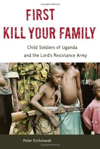 First Kill Your Family: Child Solders of Uganda and the Lords Resistance Army