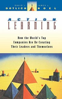 Action Learning: How the Worlds Top Companies Are Re-Creating Their Leaders and Themselves