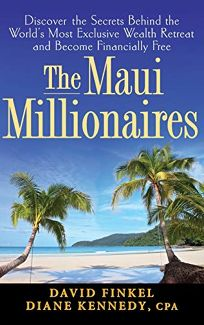 The Maui Millionaires: Discover the Secrets Behind the Worlds Most Exclusive Wealth Retreat and Become Financially Free