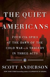 Nonfiction Book Review: The Quiet Americans: Four CIA Spies at the Dawn of the Cold War—A Tragedy in Three Acts by Scott Anderson. Doubleday, $30 (576p) ISBN 978-0-38554-045-2