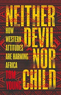 Neither Devil Nor Child: How the Wests Attitude to Africa Is Damaging the Continent
