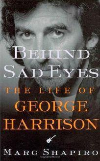 BEHIND SAD EYES: The Life of George Harrison