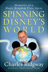 Spinning Disneys World: Memories of a Magic Kingdom Press Agent