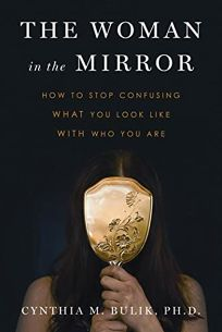 The Woman in the Mirror: How to Stop Confusing What You Look Like with Who You Are