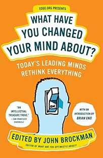 What Have You Changed Your Mind About? Todays Leading Minds Rethink Everything