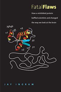 Fatal Flaws: How a Misfolded Protein Baffled Scientists and Changed the Way We Look at the Brain