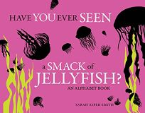 Have You Ever Seen a Smack of Jellyfish? An Alphabet Book