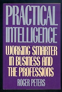 Practical Intelligence: Working Smarter in Business and Everyday Life