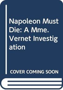 Napoleon Must Die: A Mme. Vernet Investigation