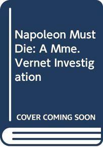 Napoleon Must Die: A Mme. Vernet Investigation