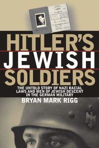 HITLERS JEWISH SOLDIERS: The Untold Story of Nazi Racial Laws and Men of Jewish Descent in the German Military