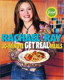 RACHAEL RAYS 30-MINUTE GET REAL MEALS: Eat Healthy Without Going to Extremes