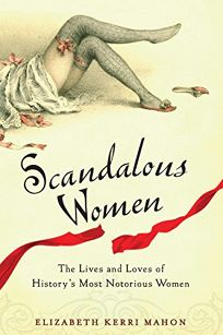 Scandalous Women: The Lives and Loves of Historys Most Notorious Women
