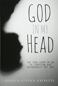 God in My Head: The True Story of an Ex-Christian Who Accidentally Met God
