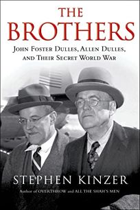 Nonfiction Book Review: The Brothers: John Foster Dulles, Allen Dulles, and Their Secret World War by Stephen Kinzer. Times, $30 (416p) ISBN 978-0-8050-9497-8