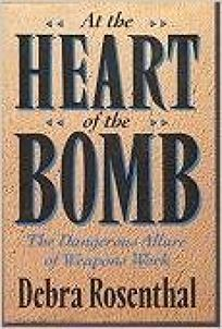 At the Heart of the Bomb: The Dangerous Allure of Weapons Work