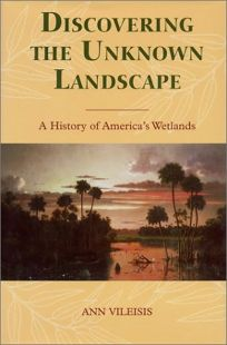 Discovering the Unknown Landscape: A History of Americas Wetlands