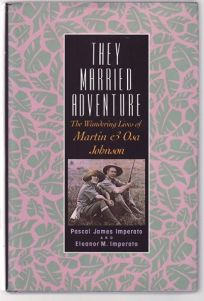 They Married Adventure: The Wandering Lives of Martin and Osa Johnson