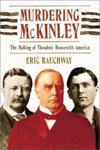 MURDERING MCKINLEY: The Making of Theodore Roosevelts America