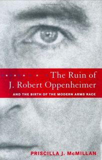 The Ruin of J. Robert Oppenheimer and the Birth of the Modern Arms Race
