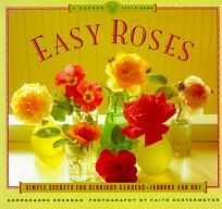 Easy Roses: Secrets for Glorious Gardens- Indoors and Out