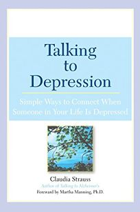 TALKING TO DEPRESSION: Simple Ways to Connect When Someone in Your Life Is Depressed